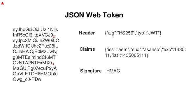 JSON Web Token eyJhbGciOiJIUzI1NiIs InR5cCI6IkpXVCJ9. eyJpc3MiOiJhZW0iLC JzdWIiOiJhc2Fuc28iL CJleHAiOjE0MzUwNj g3MTEsImlhd...
