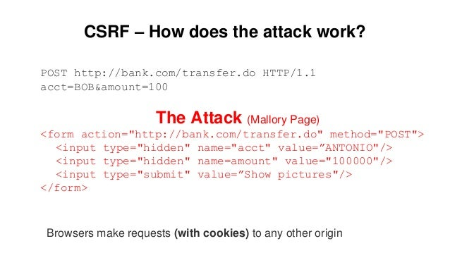 CSRF – How does the attack work? POST http://bank.com/transfer.do HTTP/1.1 acct=BOB&amount=100 The Attack (Mallory Page) <...