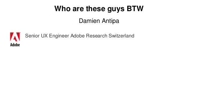 Who are these guys BTW Damien Antipa Senior UX Engineer Adobe Research Switzerland