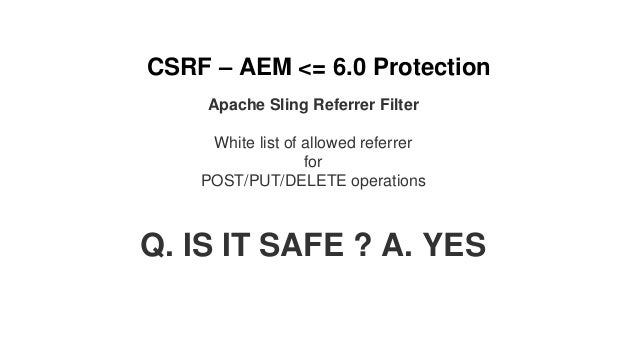 CSRF – AEM <= 6.0 Protection Apache Sling Referrer Filter White list of allowed referrer for POST/PUT/DELETE operations Q....