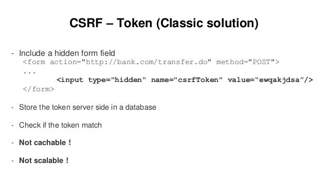 """CSRF – Token (Classic solution) - Include a hidden form field <form action=""""http://bank.com/transfer.do"""" method=""""POST""""> ....."""