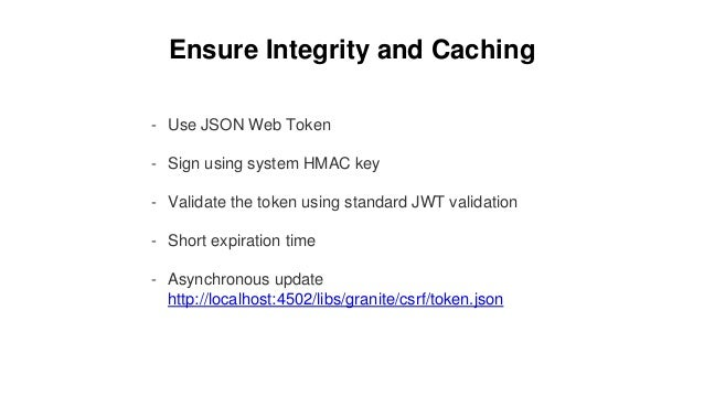 Ensure Integrity and Caching - Use JSON Web Token - Sign using system HMAC key - Validate the token using standard JWT val...