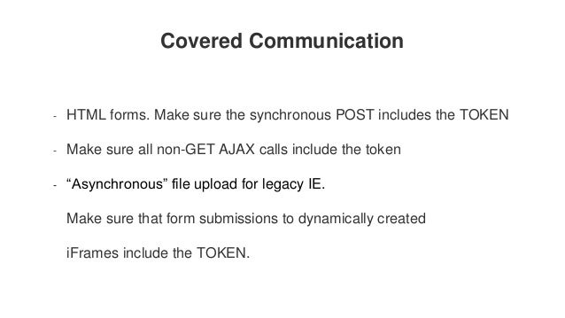 Covered Communication - HTML forms. Make sure the synchronous POST includes the TOKEN - Make sure all non-GET AJAX calls i...