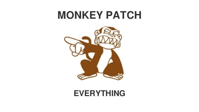 MONKEY PATCH EVERYTHING
