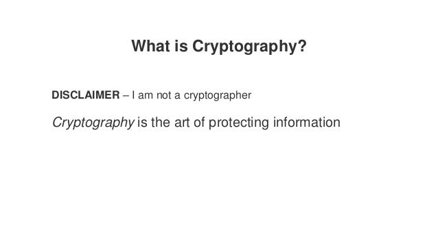 What is Cryptography? DISCLAIMER – I am not a cryptographer Cryptography is the art of protecting information