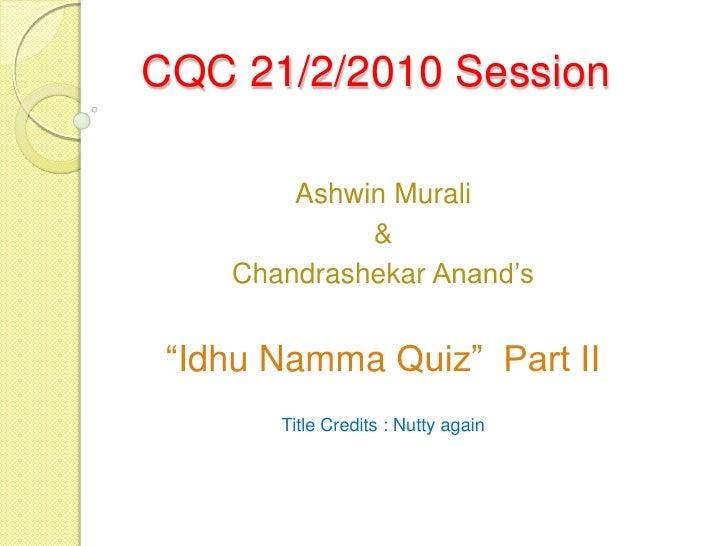 "CQC 21/2/2010 Session          Ashwin Murali              &     Chandrashekar Anand's    ""Idhu Namma Quiz"" Part II        ..."