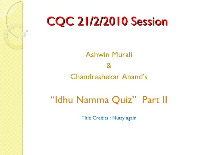 "CQC 21/2/2010 Session Ashwin Murali & Chandrashekar Anand's "" Idhu Namma Quiz""  Part II Title Credits : Nutty again"