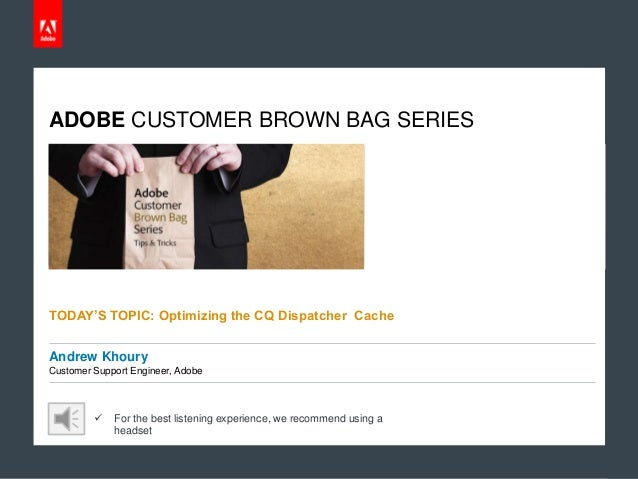 ADOBE CUSTOMER BROWN BAG SERIES  TODAY'S TOPIC: Optimizing the CQ Dispatcher Cache Andrew Khoury Customer Support Engineer...