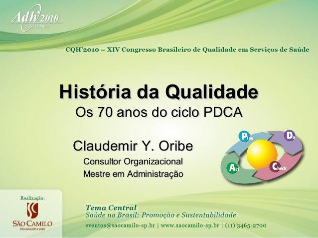 História da Qualidade Os 70 anos do ciclo PDCA Claudemir Y. Oribe Consultor Organizacional Mestre em Administração
