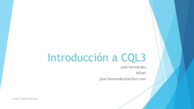 Introducción a CQL3 José Hernández Isthari jose.Hernandez@isthari.com  ISTHARI – INTRODUCCIÓN CQL3