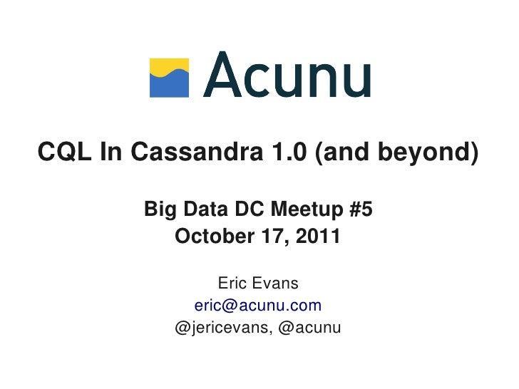 CQL In Cassandra 1.0 (and beyond)       Big Data DC Meetup #5          October 17, 2011                Eric Evans         ...