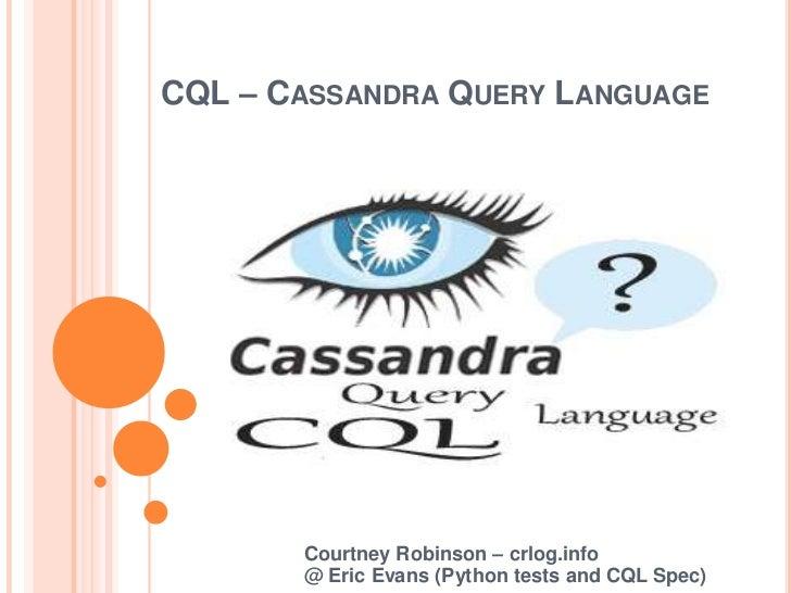 CQL – Cassandra Query Language<br />Courtney Robinson – crlog.info@ Eric Evans (Python tests and CQL Spec)<br />