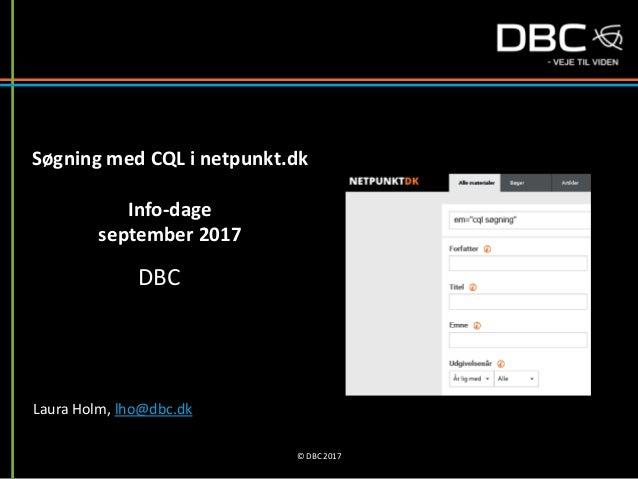 Søgning med CQL i netpunkt.dk Info-dage september 2017 DBC Laura Holm, lho@dbc.dk © DBC 2017