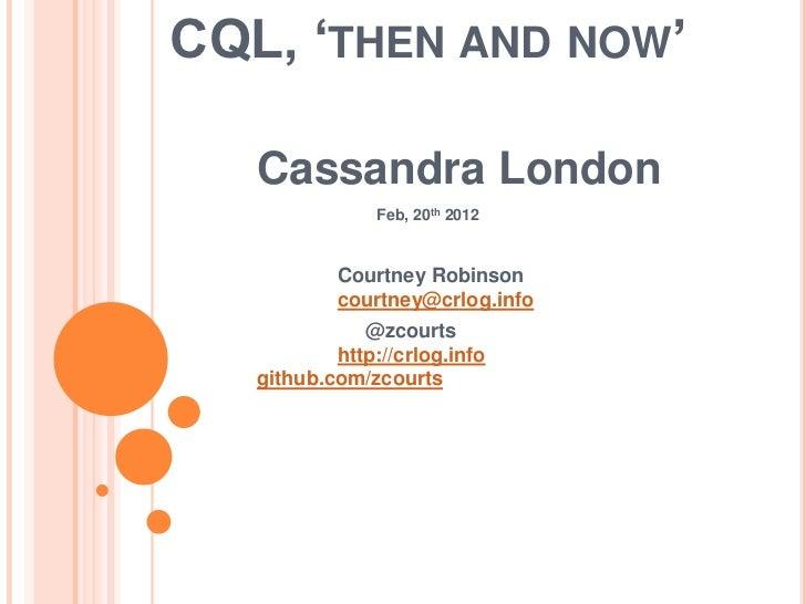 CQL, 'THEN AND NOW'   Cassandra London                Feb, 20th 2012           Courtney Robinson           courtney@crlog....