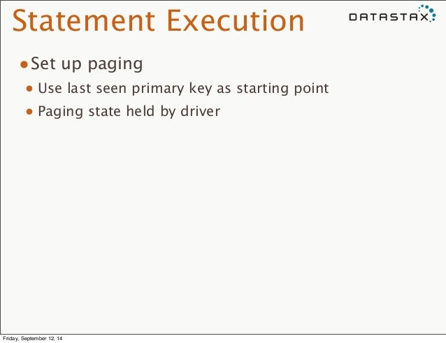 Statement Execution  •Set up paging  • Use last seen primary key as starting point  • Paging state held by driver  Friday,...
