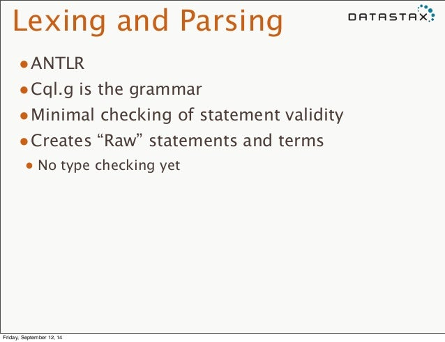 """Lexing and Parsing  •ANTLR  •Cql.g is the grammar  •Minimal checking of statement validity  •Creates """"Raw"""" statements and ..."""