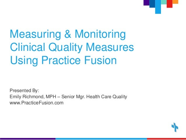 Measuring & Monitoring Clinical Quality Measures Using Practice Fusion Presented By: Emily Richmond, MPH – Senior Mgr. Hea...
