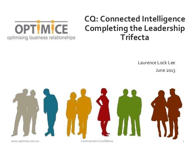 CQ: Connected Intelligence  Completing the Leadership  Trifecta  Laurence Lock Lee  June 2013  www.optimice.com.au Commerc...