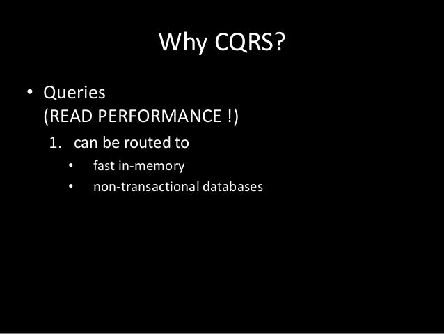 Why CQRS? • Queries (READ PERFORMANCE !) 1. can be routed to • •  fast in-memory non-transactional databases