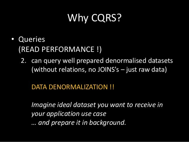Why CQRS? • Queries (READ PERFORMANCE !) 2. can query well prepared denormalised datasets (without relations, no JOINS's –...