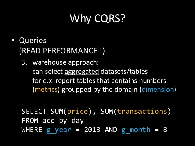 Why CQRS? • Queries (READ PERFORMANCE !) 3. warehouse approach: can select aggregated datasets/tables for e.x. report tabl...