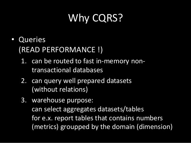 Why CQRS? • Queries (READ PERFORMANCE !) 1. can be routed to fast in-memory nontransactional databases 2. can query well p...