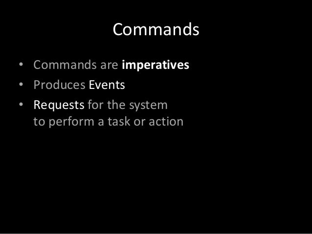 Commands • Commands are imperatives • Produces Events • Requests for the system to perform a task or action