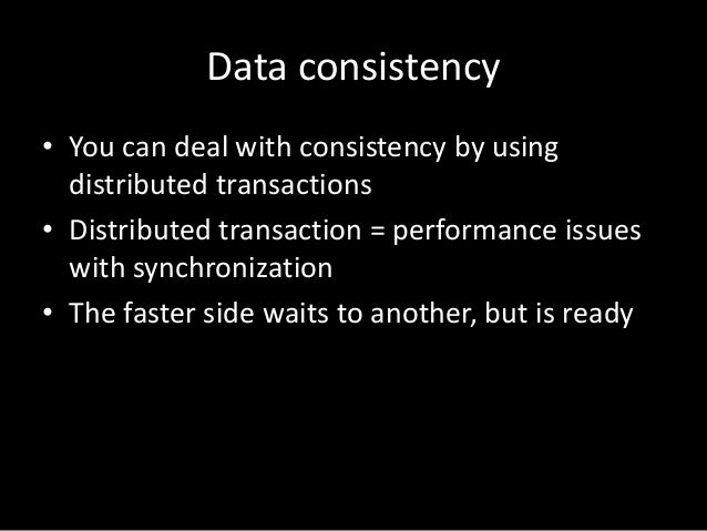 Data consistency • You can deal with consistency by using distributed transactions • Distributed transaction = performance...