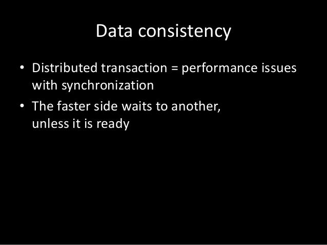 Data consistency • Distributed transaction = performance issues with synchronization • The faster side waits to another, u...