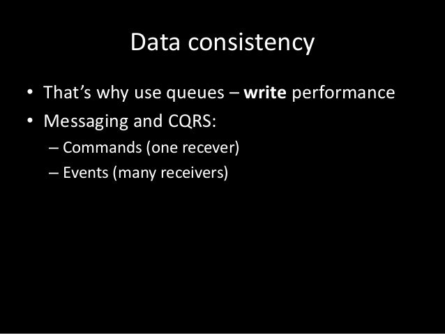 Data consistency • That's why use queues – write performance • Messaging and CQRS: – Commands (one recever) – Events (many...