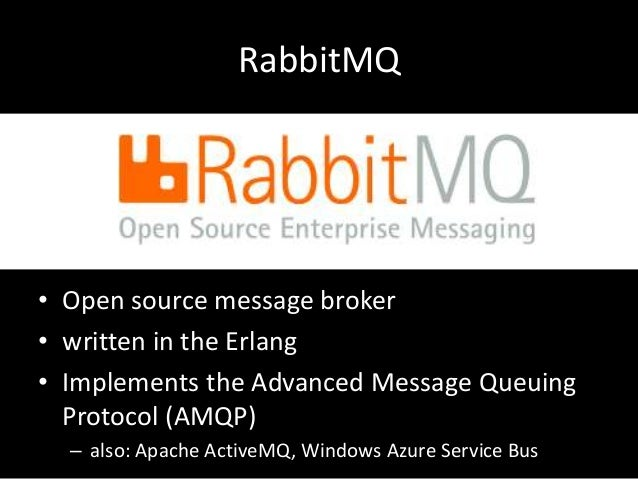 RabbitMQ  • Open source message broker • written in the Erlang • Implements the Advanced Message Queuing Protocol (AMQP) –...