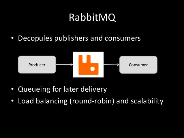 RabbitMQ • Decopules publishers and consumers Producer  Consumer  • Queueing for later delivery • Load balancing (round-ro...