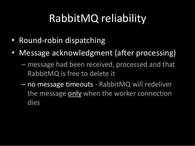RabbitMQ reliability • Round-robin dispatching • Message acknowledgment (after processing) – message had been received, pr...