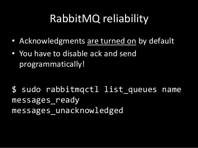 RabbitMQ reliability • Acknowledgments are turned on by default • You have to disable ack and send programmatically!  $ su...
