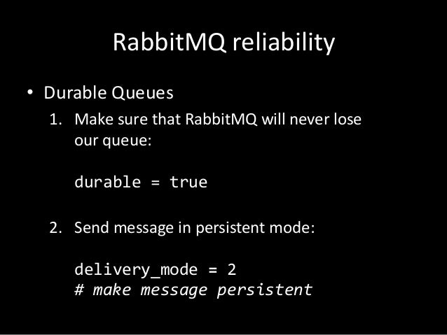 RabbitMQ reliability • Durable Queues 1. Make sure that RabbitMQ will never lose our queue: durable = true 2. Send message...