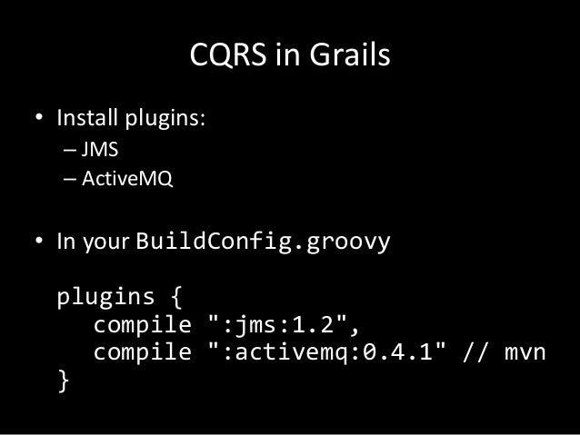 """CQRS in Grails • Install plugins: – JMS – ActiveMQ  • In your BuildConfig.groovy plugins { compile """":jms:1.2"""", compile """":a..."""