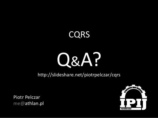 CQRS  Q&A? http://slideshare.net/piotrpelczar/cqrs  Piotr Pelczar me@athlan.pl