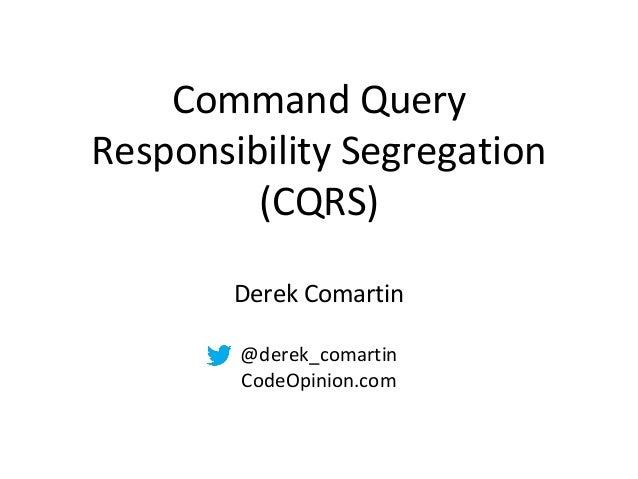 Command Query Responsibility Segregation (CQRS) Derek Comartin @derek_comartin CodeOpinion.com