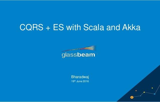 11 CQRS + ES with Scala and Akka Bharadwaj 19th June 2016