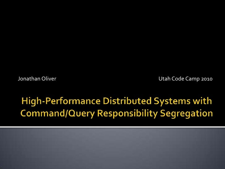 High-Performance Distributed Systems withCommand/Query Responsibility Segregation<br />Jonathan Oliver<br />Utah Code Camp...