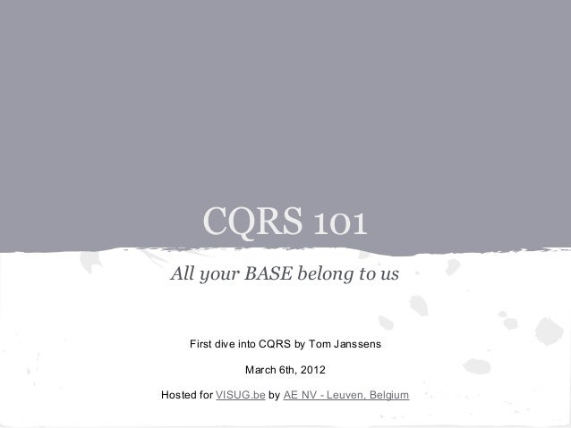 CQRS 101All your BASE belong to usFirst dive into CQRS by Tom JanssensMarch 6th, 2012Hosted for VISUG.be by AE NV - Leuven...