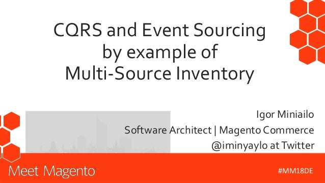 CQRS and Event Sourcing by example of Multi-Source Inventory Igor Miniailo Software Architect | Magento Commerce @iminyayl...