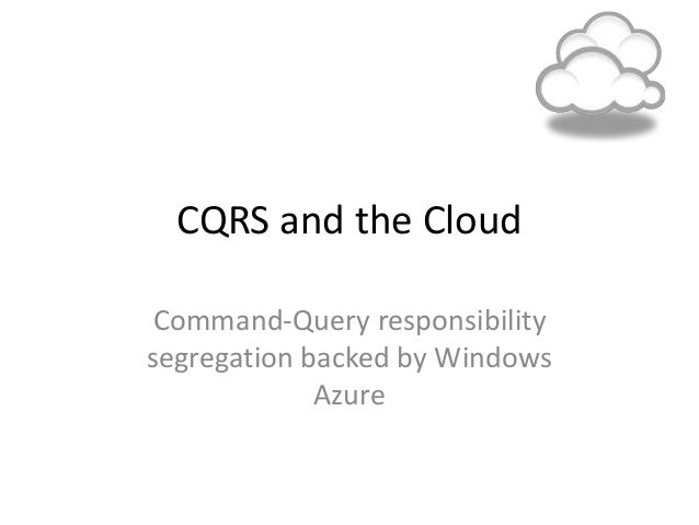 CQRS and the Cloud Command-Query responsibility segregation backed by Windows Azure