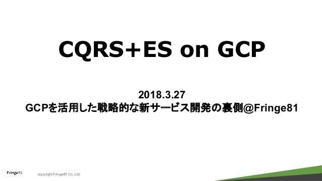 copyright Fringe81 Co.,Ltd. CQRS+ES on GCP 2018.3.27 GCPを活用した戦略的な新サービス開発の裏側@Fringe81