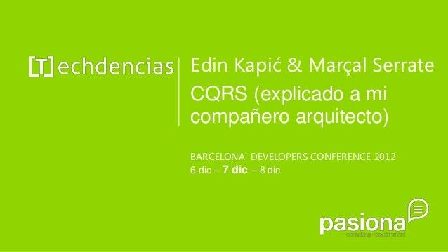 Edin Kapić & Marçal SerrateCQRS (explicado a micompañero arquitecto)BARCELONA DEVELOPERS CONFERENCE 20126 dic – 7 dic – 8 ...
