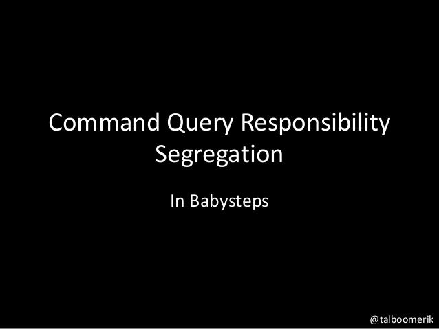 Command Query Responsibility Segregation In Babysteps @talboomerik