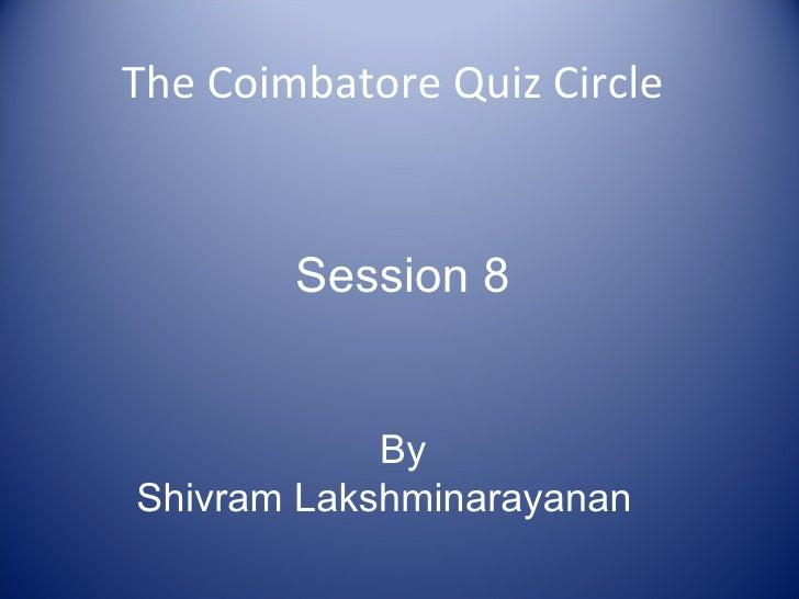 The Coimbatore Quiz Circle Session 8 By Shivram Lakshminarayanan