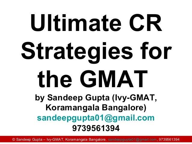 © Sandeep Gupta – Ivy-GMAT, Koramangala Bangalore. sandeepgupta01@gmail.com, 9739561394 Ultimate CR Strategies for the GMA...