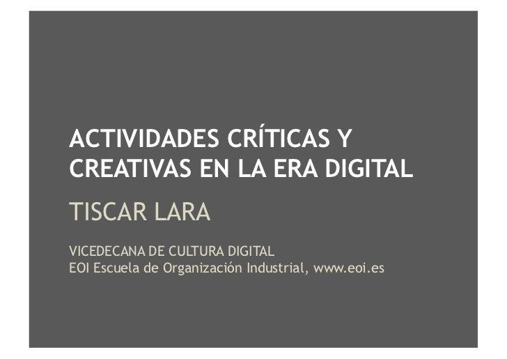 ACTIVIDADES CRÍTICAS Y CREATIVAS EN LA ERA DIGITAL TISCAR LARA VICEDECANA DE CULTURA DIGITAL EOI Escuela de Organización I...