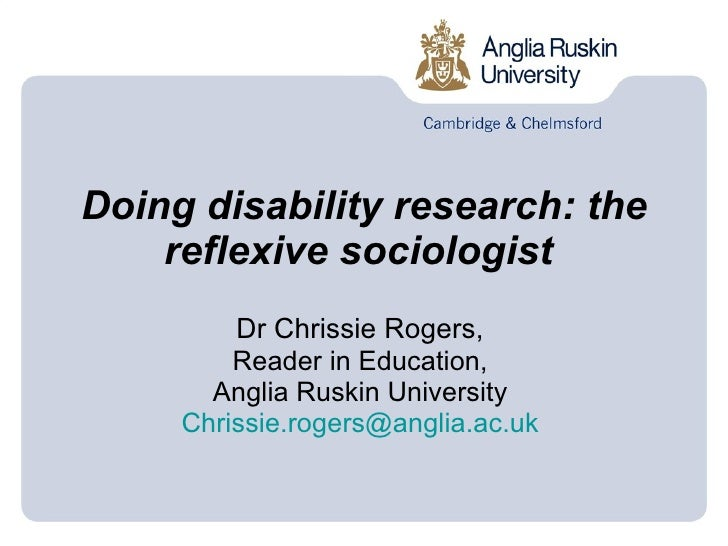 Doing disability research: the reflexive sociologist   Dr Chrissie Rogers,  Reader in Education,  Anglia Ruskin University...